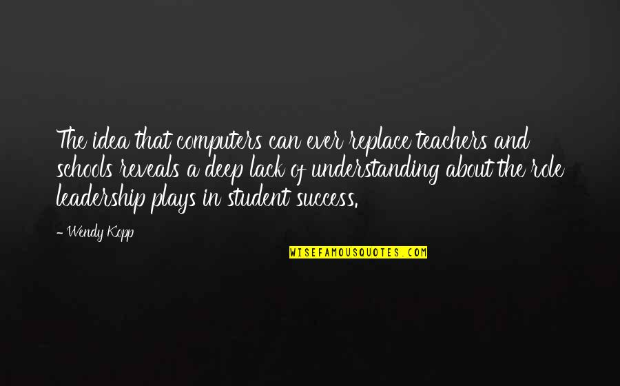 Kopp Quotes By Wendy Kopp: The idea that computers can ever replace teachers