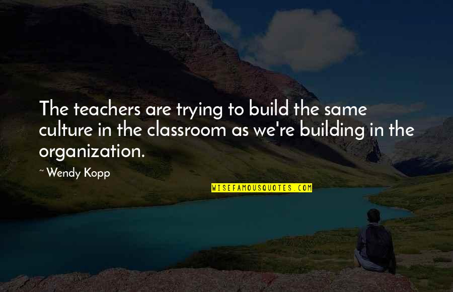 Kopp Quotes By Wendy Kopp: The teachers are trying to build the same