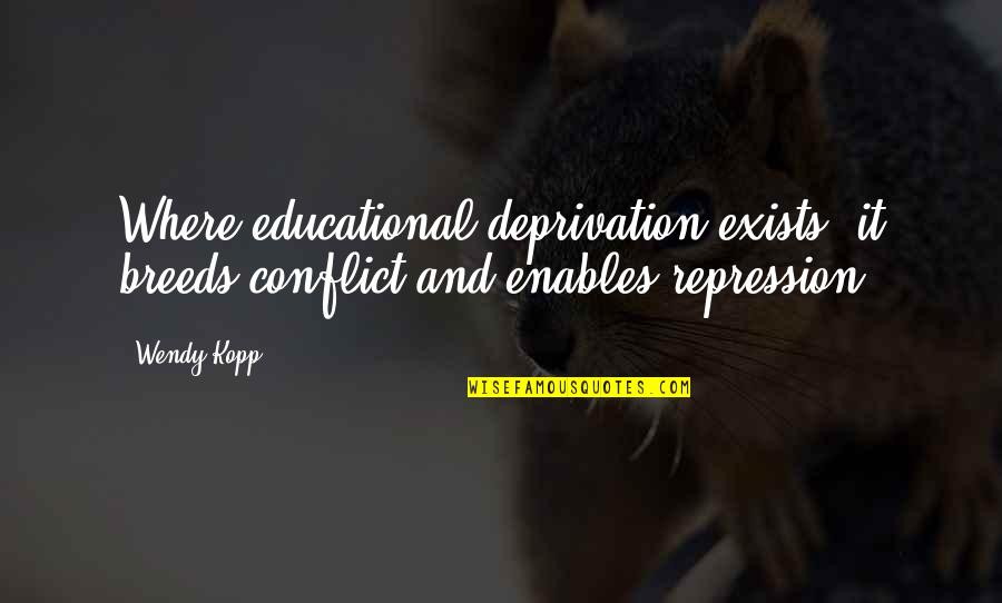 Kopp Quotes By Wendy Kopp: Where educational deprivation exists, it breeds conflict and