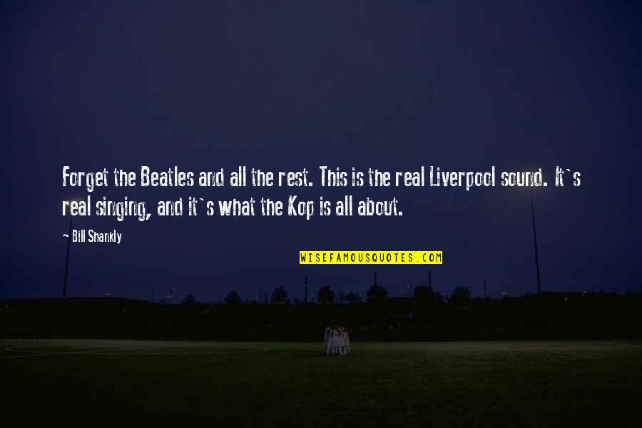 Kop's Quotes By Bill Shankly: Forget the Beatles and all the rest. This