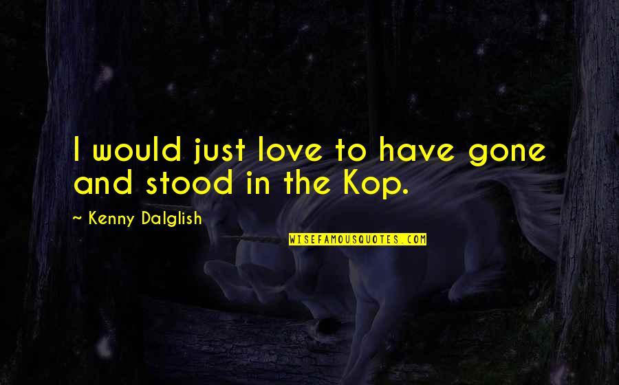 Kop's Quotes By Kenny Dalglish: I would just love to have gone and