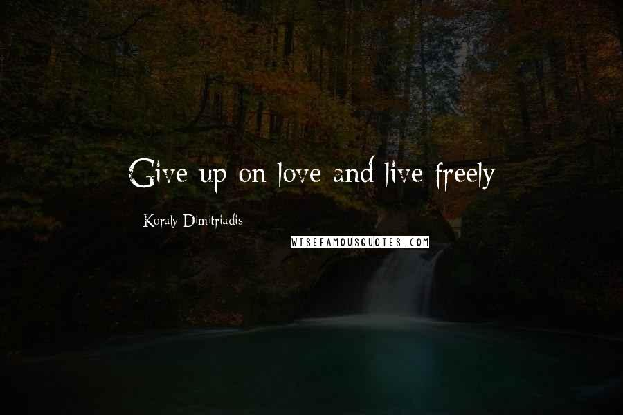 Koraly Dimitriadis quotes: Give up on love and live freely