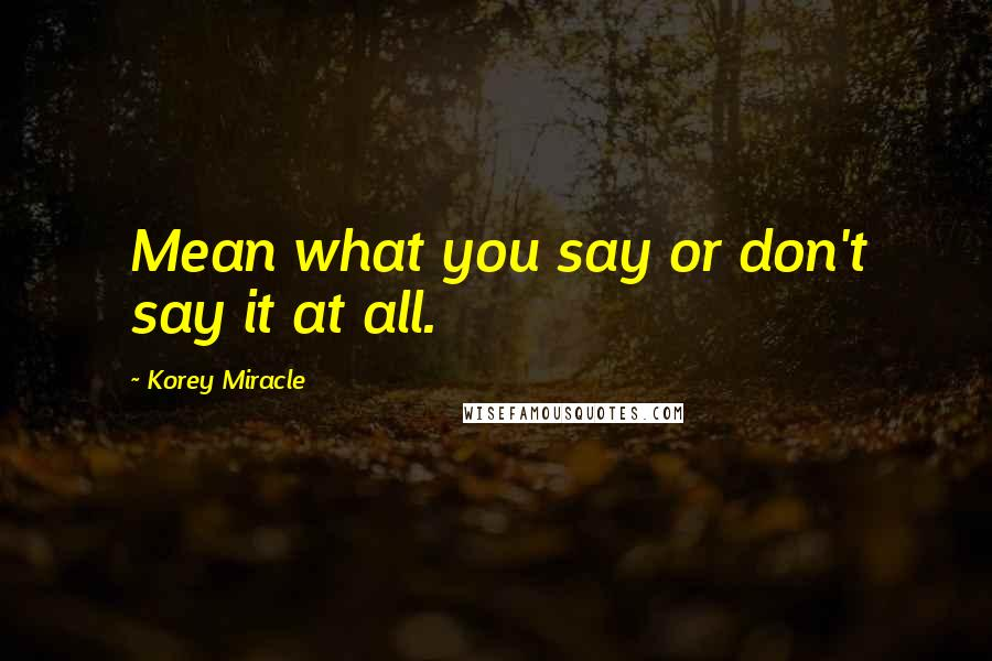 Korey Miracle quotes: Mean what you say or don't say it at all.