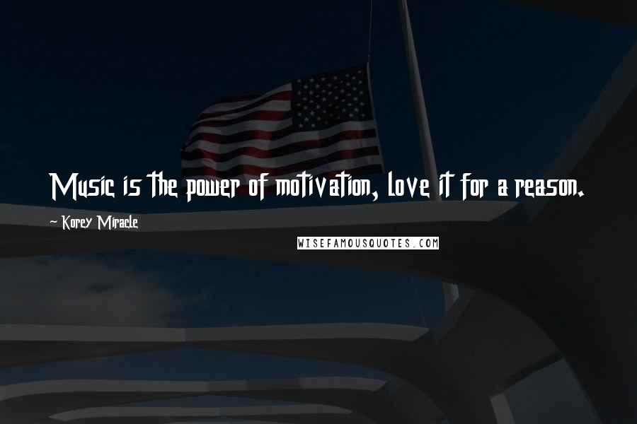 Korey Miracle quotes: Music is the power of motivation, love it for a reason.