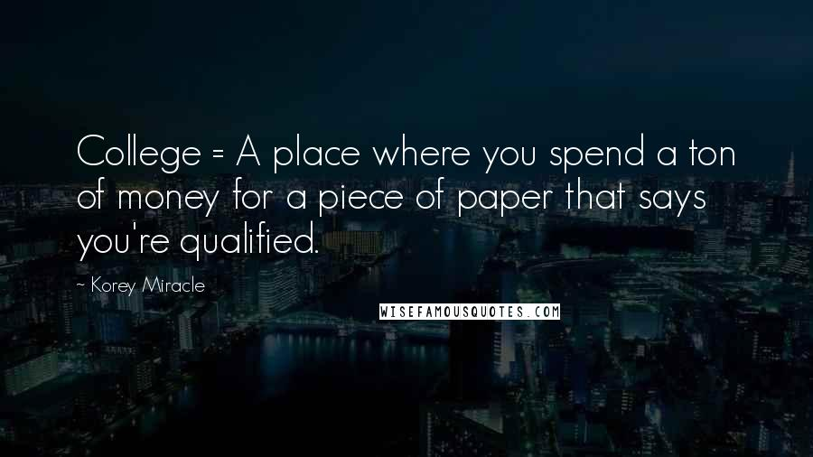 Korey Miracle quotes: College = A place where you spend a ton of money for a piece of paper that says you're qualified.