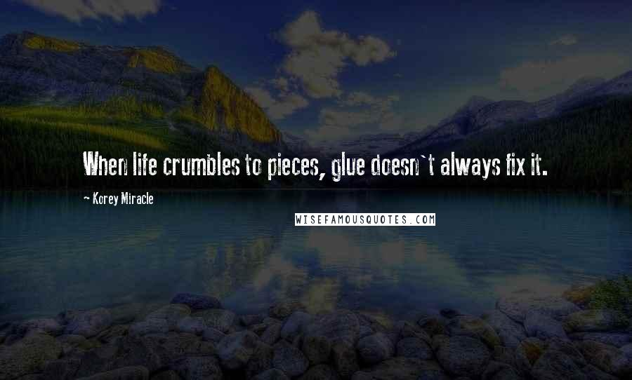 Korey Miracle quotes: When life crumbles to pieces, glue doesn't always fix it.