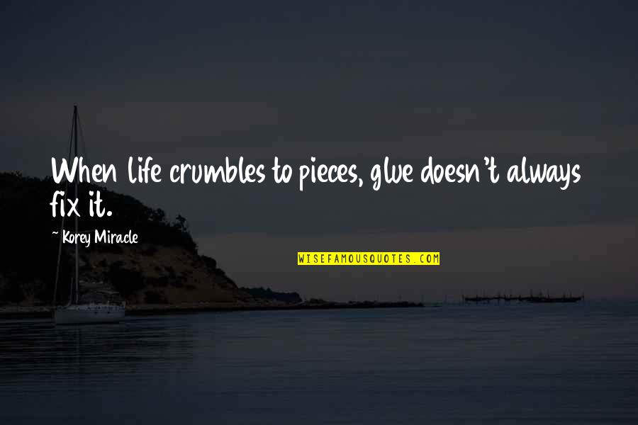 Korey Quotes By Korey Miracle: When life crumbles to pieces, glue doesn't always