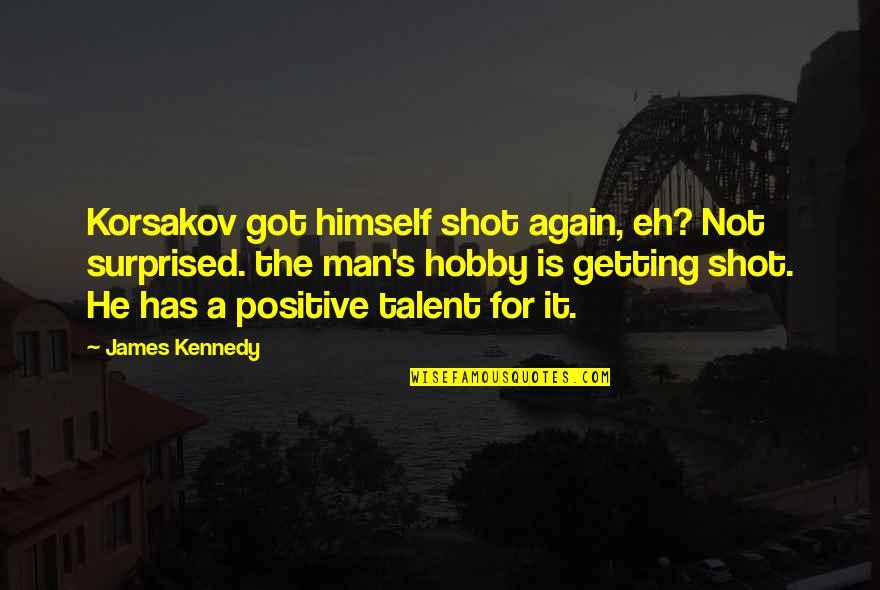 Korsakov Quotes By James Kennedy: Korsakov got himself shot again, eh? Not surprised.