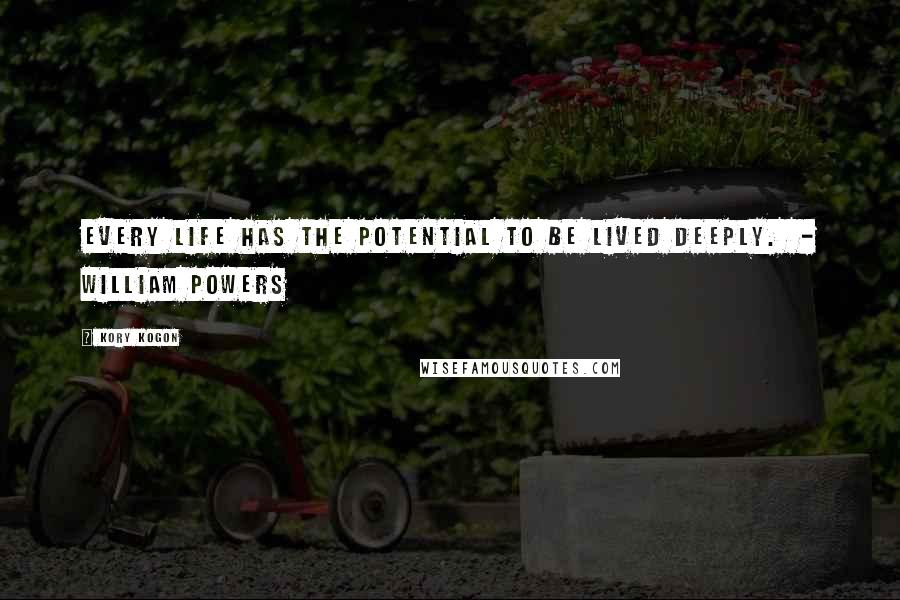 Kory Kogon quotes: Every life has the potential to be lived deeply. - William Powers