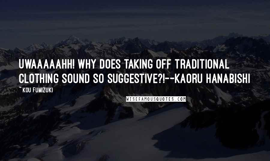 Kou Fumizuki quotes: Uwaaaaahh! Why does taking off traditional clothing sound so suggestive?!--Kaoru Hanabishi