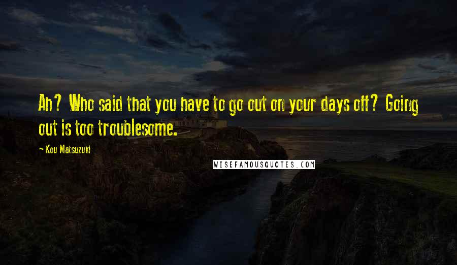 Kou Matsuzuki quotes: Ah? Who said that you have to go out on your days off? Going out is too troublesome.