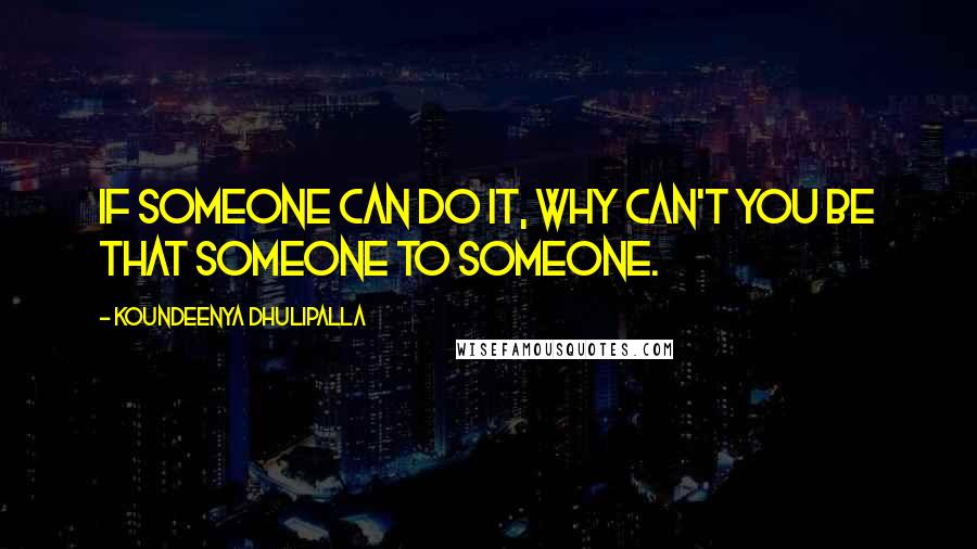 Koundeenya Dhulipalla quotes: If someone can do it, why can't you be that someone to someone.