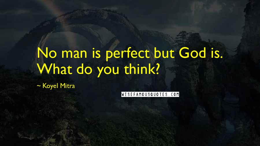 Koyel Mitra quotes: No man is perfect but God is. What do you think?