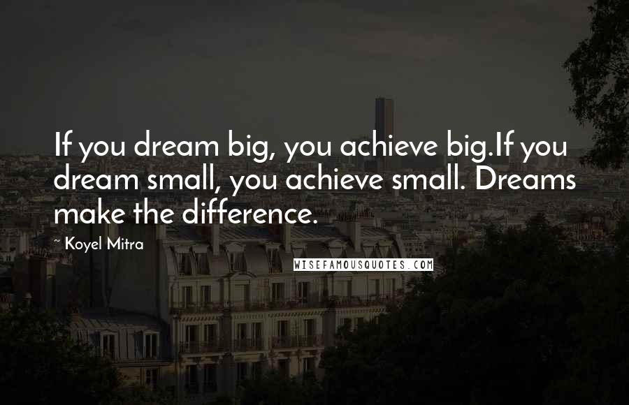 Koyel Mitra quotes: If you dream big, you achieve big.If you dream small, you achieve small. Dreams make the difference.