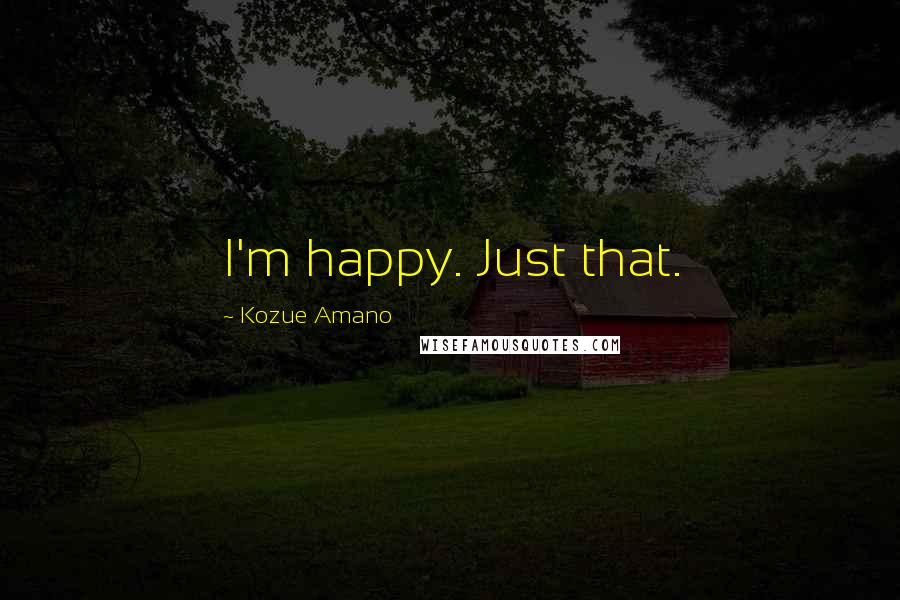 Kozue Amano quotes: I'm happy. Just that.