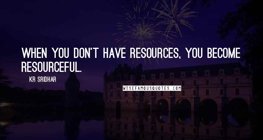 KR Sridhar quotes: When you don't have resources, you become resourceful.