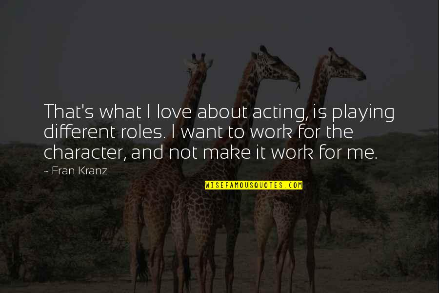 Kranz Quotes By Fran Kranz: That's what I love about acting, is playing