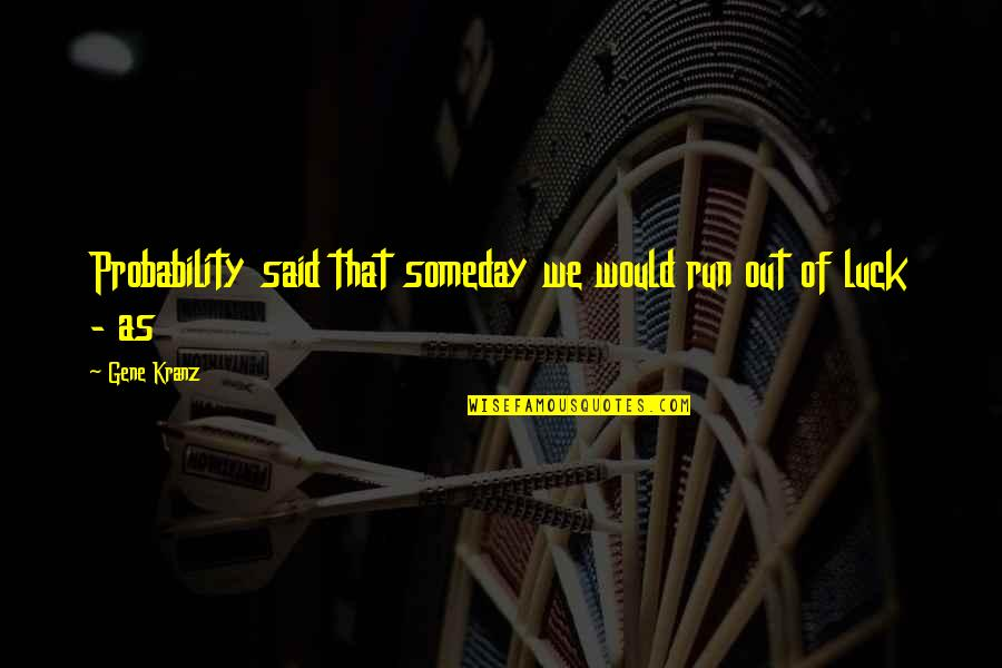 Kranz Quotes By Gene Kranz: Probability said that someday we would run out