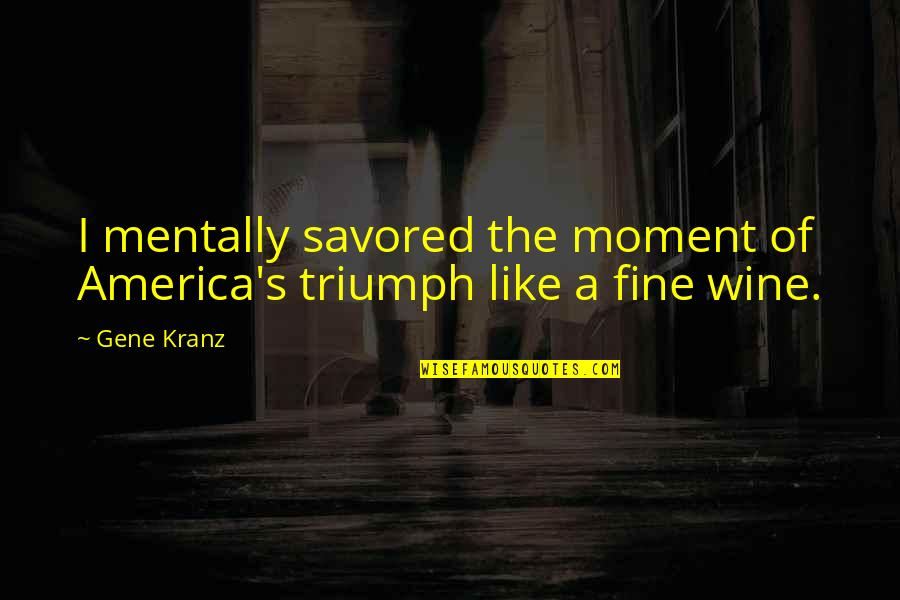 Kranz Quotes By Gene Kranz: I mentally savored the moment of America's triumph