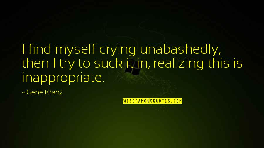 Kranz Quotes By Gene Kranz: I find myself crying unabashedly, then I try