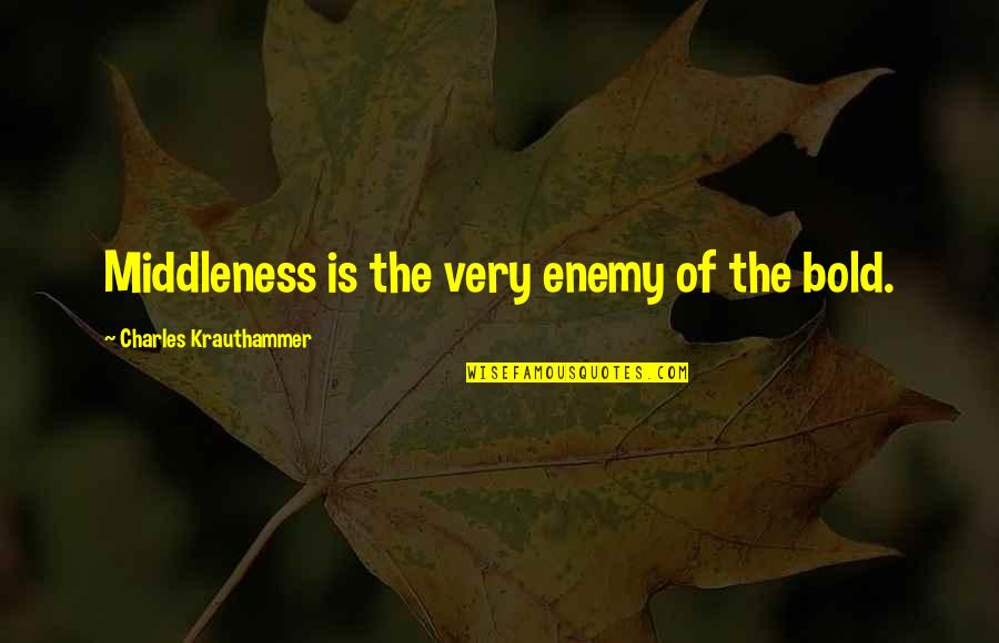 Krauthammer's Quotes By Charles Krauthammer: Middleness is the very enemy of the bold.