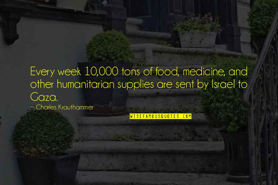 Krauthammer's Quotes By Charles Krauthammer: Every week 10,000 tons of food, medicine, and