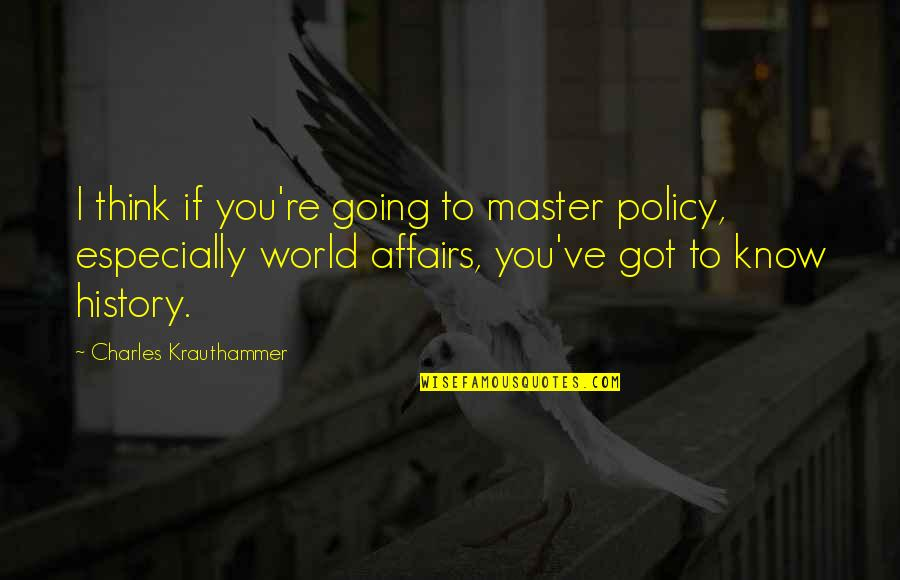 Krauthammer's Quotes By Charles Krauthammer: I think if you're going to master policy,