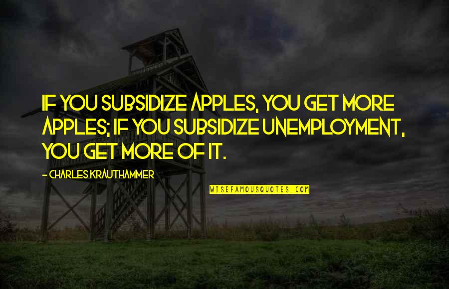 Krauthammer's Quotes By Charles Krauthammer: If you subsidize apples, you get more apples;
