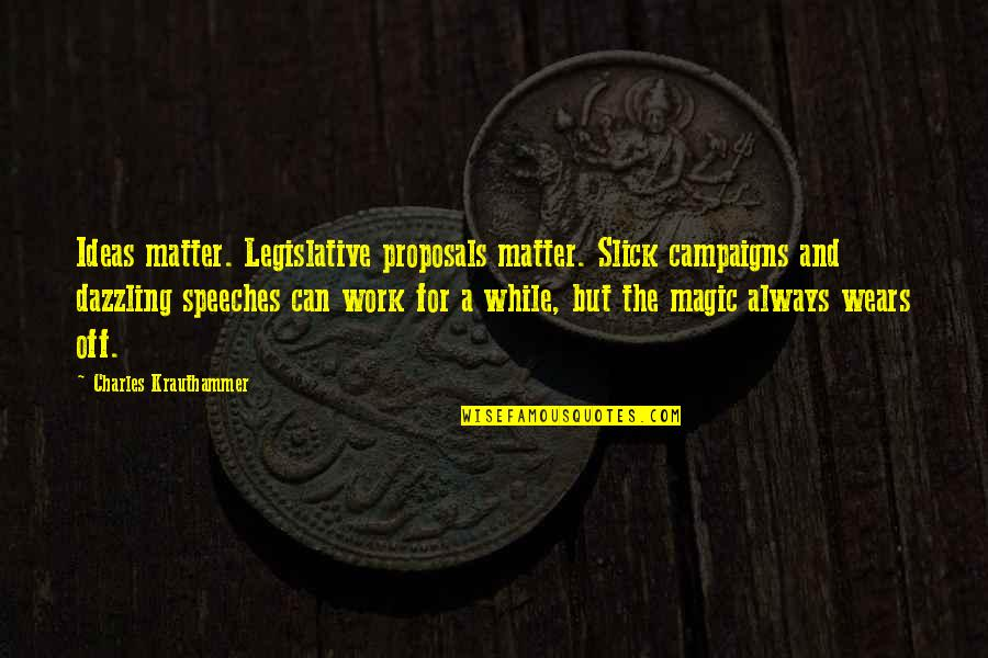 Krauthammer's Quotes By Charles Krauthammer: Ideas matter. Legislative proposals matter. Slick campaigns and