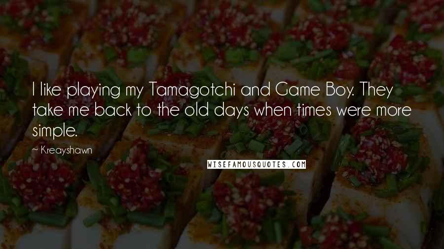 Kreayshawn quotes: I like playing my Tamagotchi and Game Boy. They take me back to the old days when times were more simple.