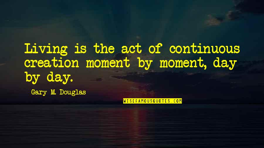 Krendler's Quotes By Gary M. Douglas: Living is the act of continuous creation moment