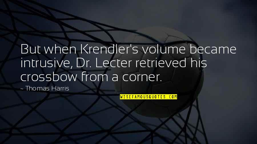 Krendler's Quotes By Thomas Harris: But when Krendler's volume became intrusive, Dr. Lecter