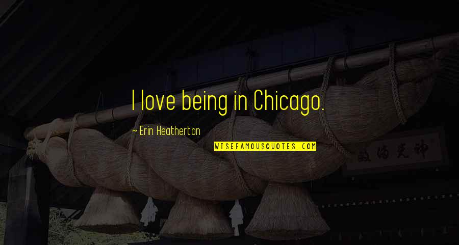 Kresely Quotes By Erin Heatherton: I love being in Chicago.
