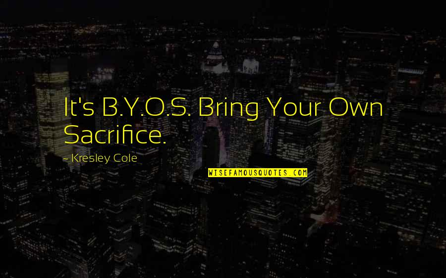 Kresley Cole Nix Quotes By Kresley Cole: It's B.Y.O.S. Bring Your Own Sacrifice.