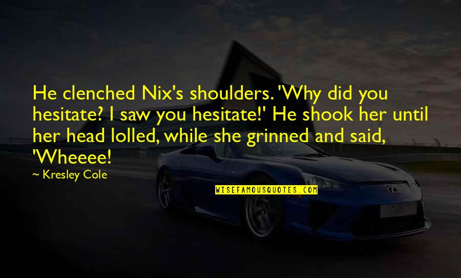 Kresley Cole Nix Quotes By Kresley Cole: He clenched Nix's shoulders. 'Why did you hesitate?
