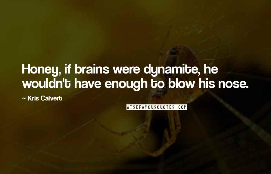 Kris Calvert quotes: Honey, if brains were dynamite, he wouldn't have enough to blow his nose.