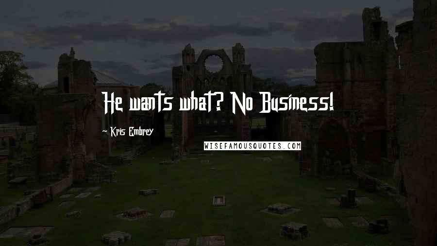 Kris Embrey quotes: He wants what? No Business!