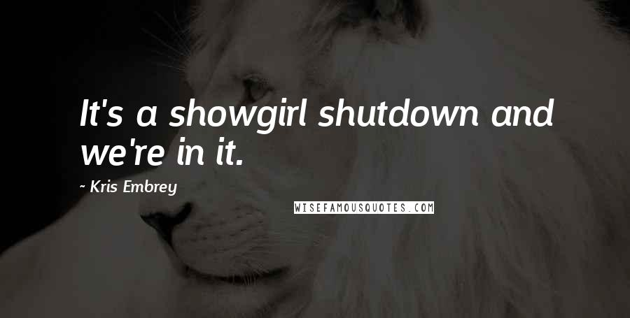 Kris Embrey quotes: It's a showgirl shutdown and we're in it.