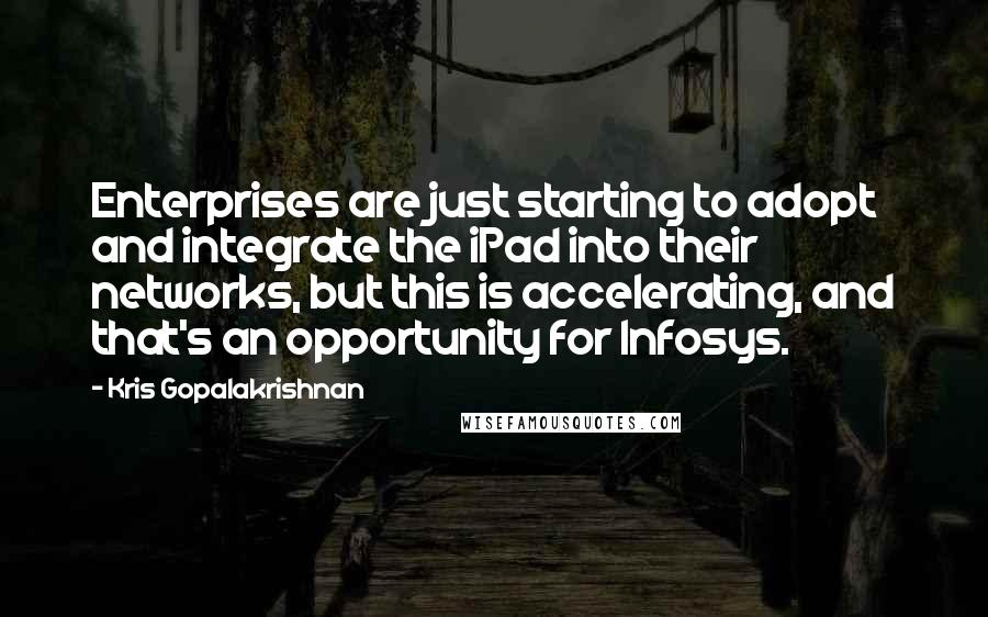 Kris Gopalakrishnan quotes: Enterprises are just starting to adopt and integrate the iPad into their networks, but this is accelerating, and that's an opportunity for Infosys.