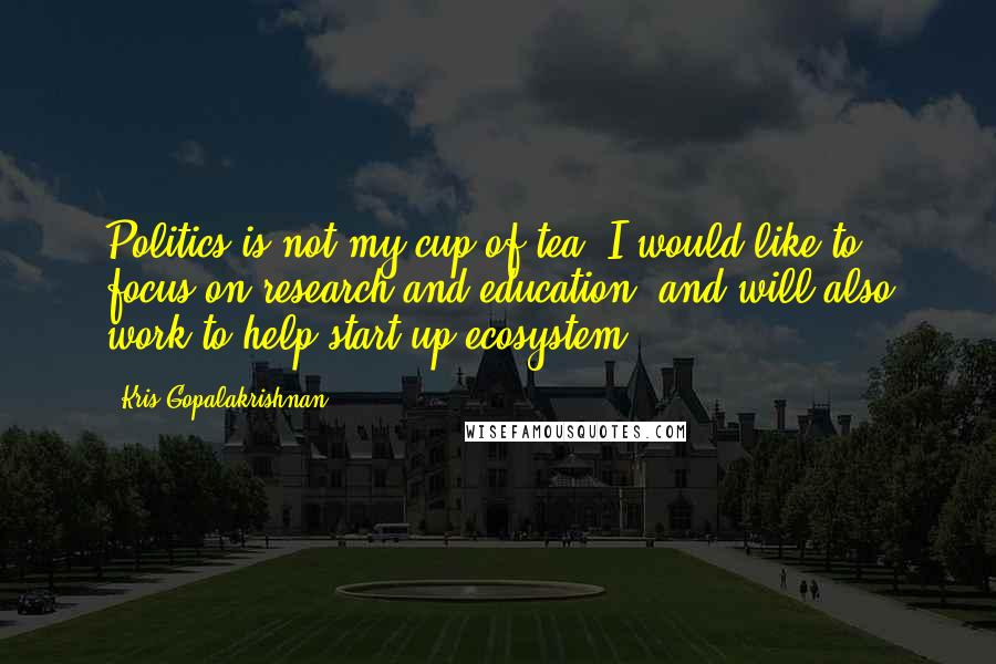 Kris Gopalakrishnan quotes: Politics is not my cup of tea. I would like to focus on research and education, and will also work to help start-up ecosystem.