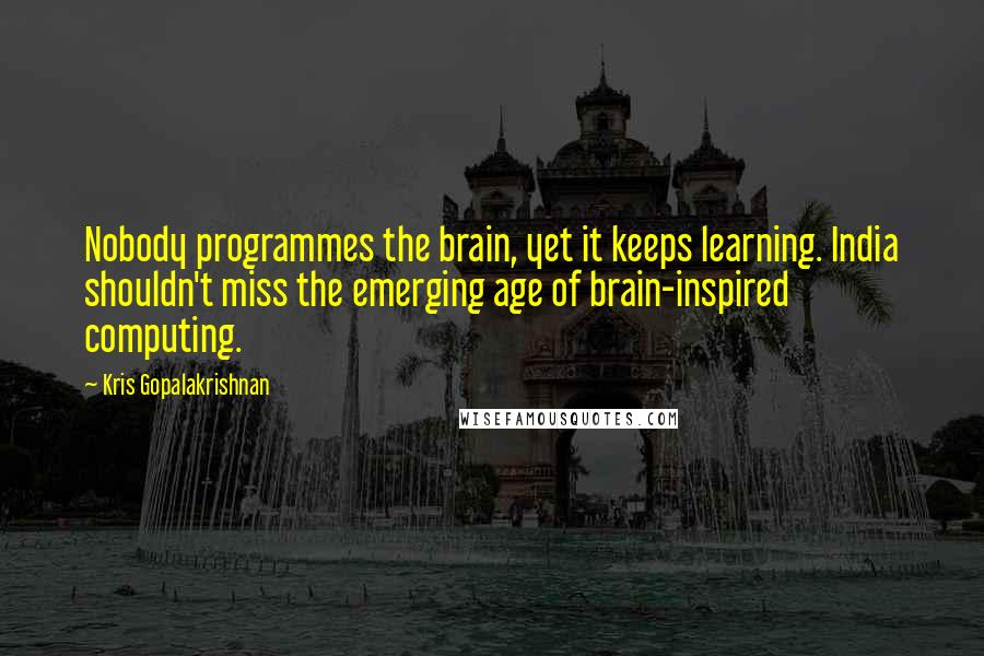 Kris Gopalakrishnan quotes: Nobody programmes the brain, yet it keeps learning. India shouldn't miss the emerging age of brain-inspired computing.