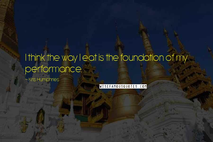 Kris Humphries quotes: I think the way I eat is the foundation of my performance.