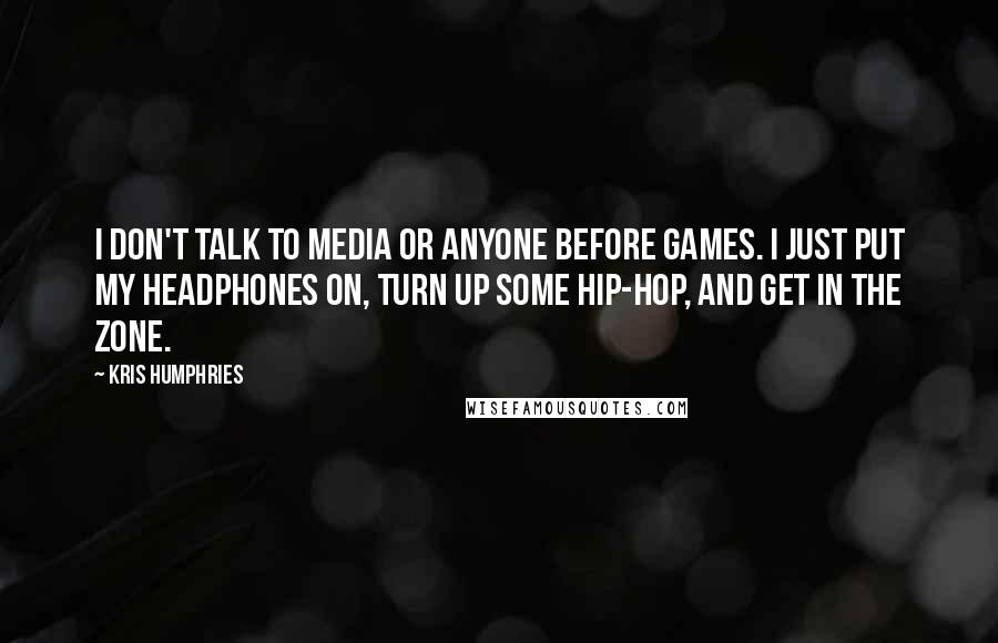 Kris Humphries quotes: I don't talk to media or anyone before games. I just put my headphones on, turn up some hip-hop, and get in the zone.
