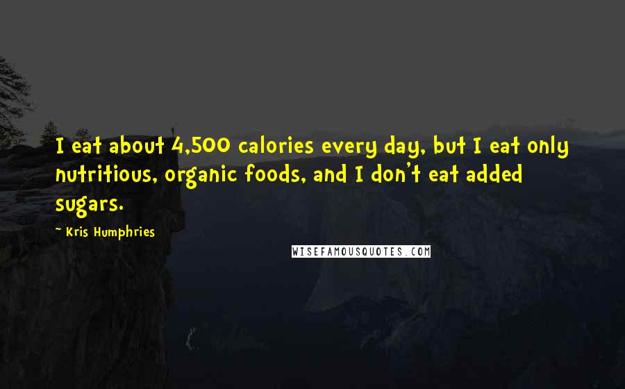 Kris Humphries quotes: I eat about 4,500 calories every day, but I eat only nutritious, organic foods, and I don't eat added sugars.