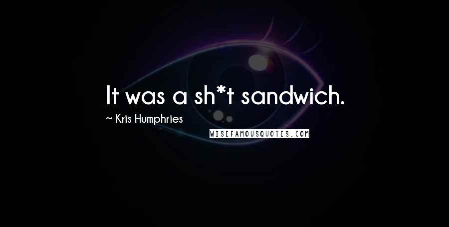 Kris Humphries quotes: It was a sh*t sandwich.