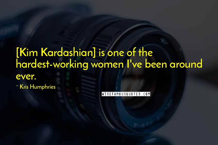 Kris Humphries quotes: [Kim Kardashian] is one of the hardest-working women I've been around ever.