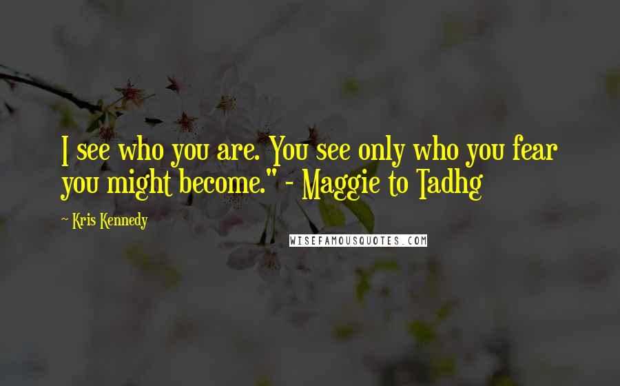 """Kris Kennedy quotes: I see who you are. You see only who you fear you might become."""" - Maggie to Tadhg"""