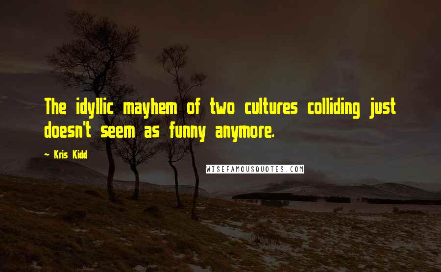 Kris Kidd quotes: The idyllic mayhem of two cultures colliding just doesn't seem as funny anymore.