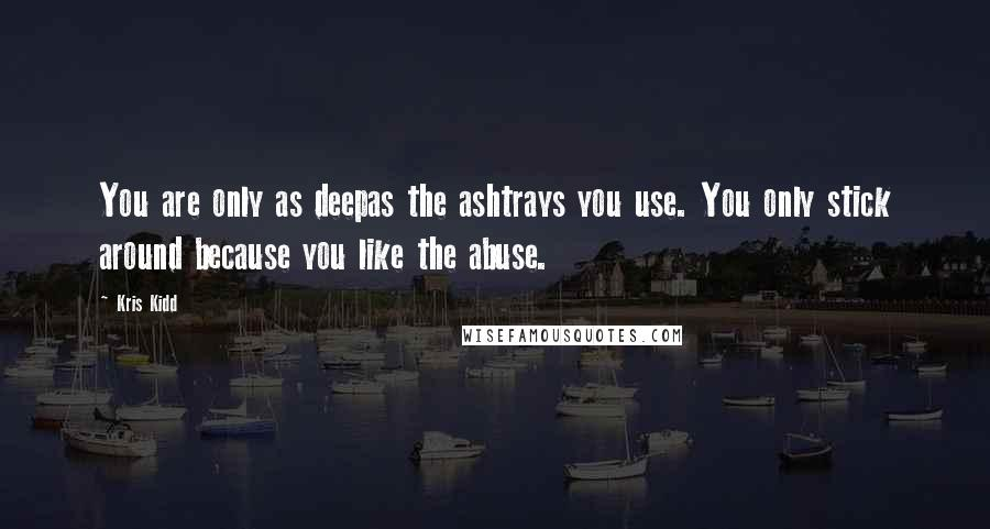 Kris Kidd quotes: You are only as deepas the ashtrays you use. You only stick around because you like the abuse.