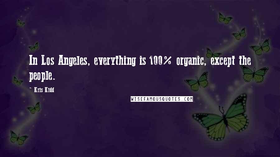 Kris Kidd quotes: In Los Angeles, everything is 100% organic, except the people.